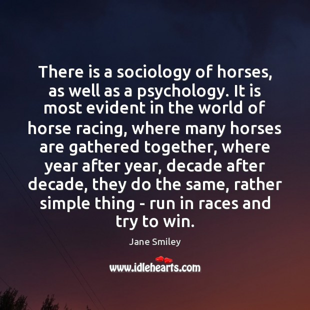 There is a sociology of horses, as well as a psychology. It Jane Smiley Picture Quote