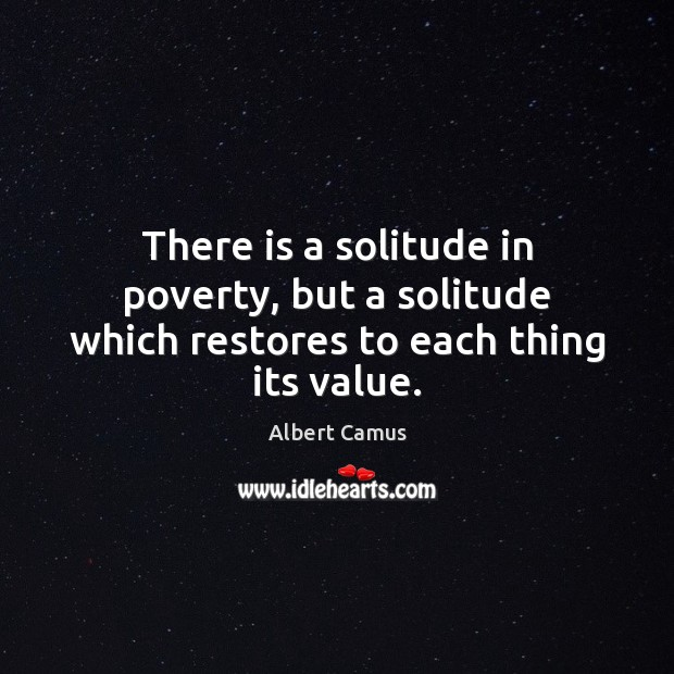 Image, There is a solitude in poverty, but a solitude which restores to each thing its value.