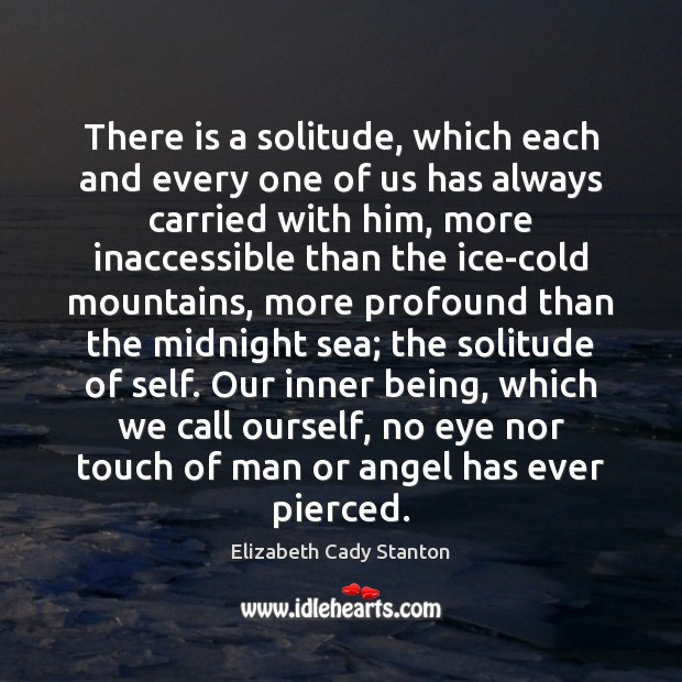 There is a solitude, which each and every one of us has Elizabeth Cady Stanton Picture Quote