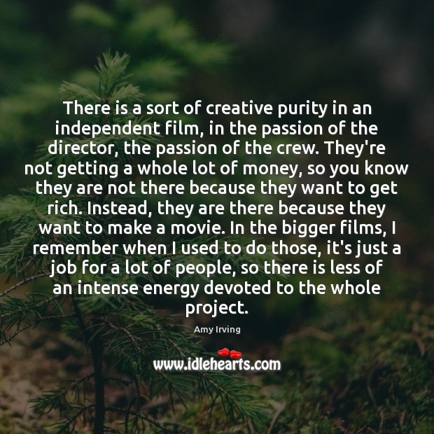 There is a sort of creative purity in an independent film, in Passion Quotes Image