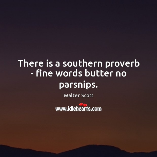 There is a southern proverb – fine words butter no parsnips. Walter Scott Picture Quote