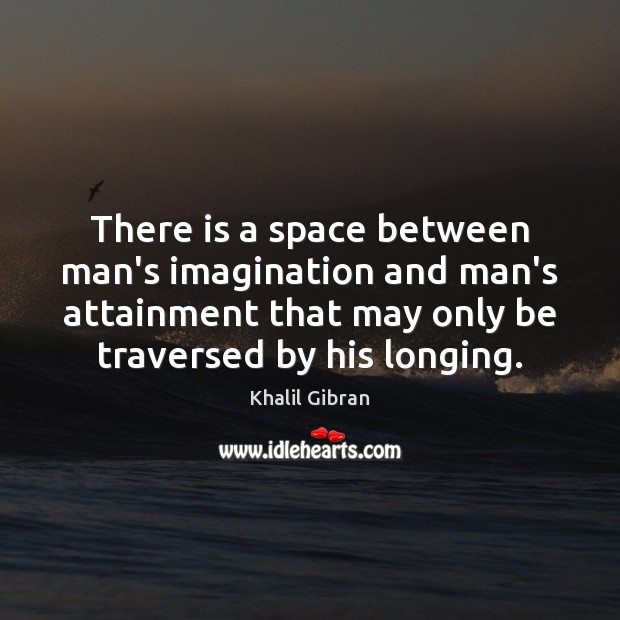 There is a space between man's imagination and man's attainment that may Image