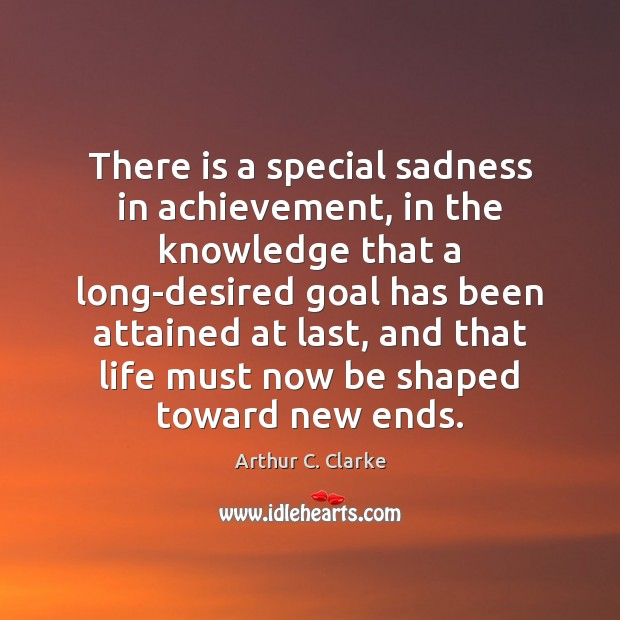 There is a special sadness in achievement, in the knowledge that a Arthur C. Clarke Picture Quote