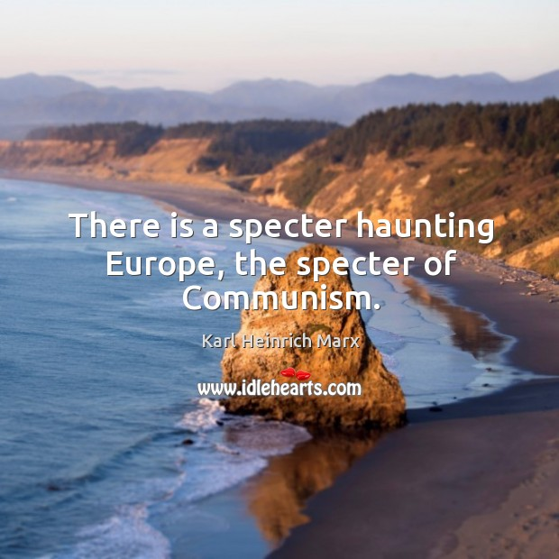 There is a specter haunting europe, the specter of communism. Karl Heinrich Marx Picture Quote