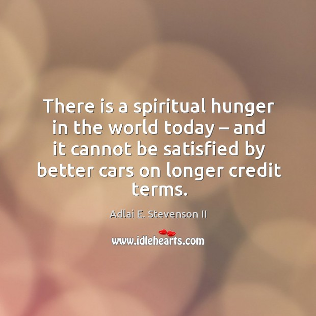 There is a spiritual hunger in the world today – and it cannot be satisfied by better cars on longer credit terms. Image