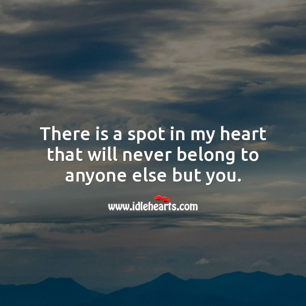 There is a spot in my heart that will never belong to anyone else but you. Love Forever Quotes Image