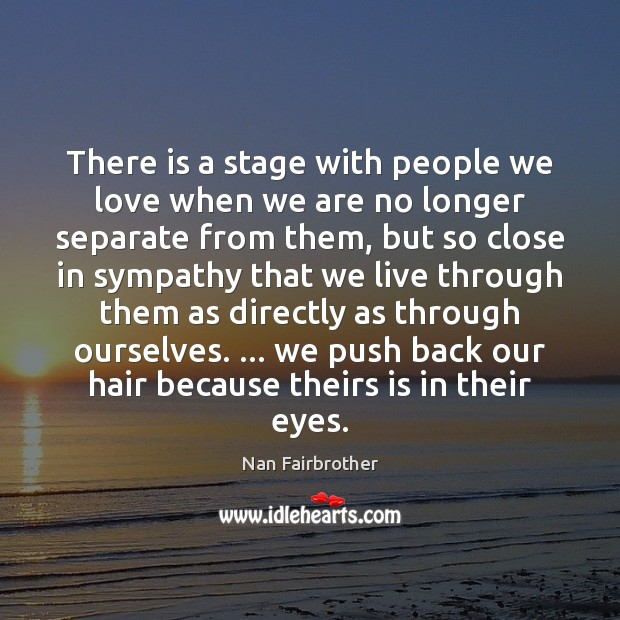 There is a stage with people we love when we are no Nan Fairbrother Picture Quote