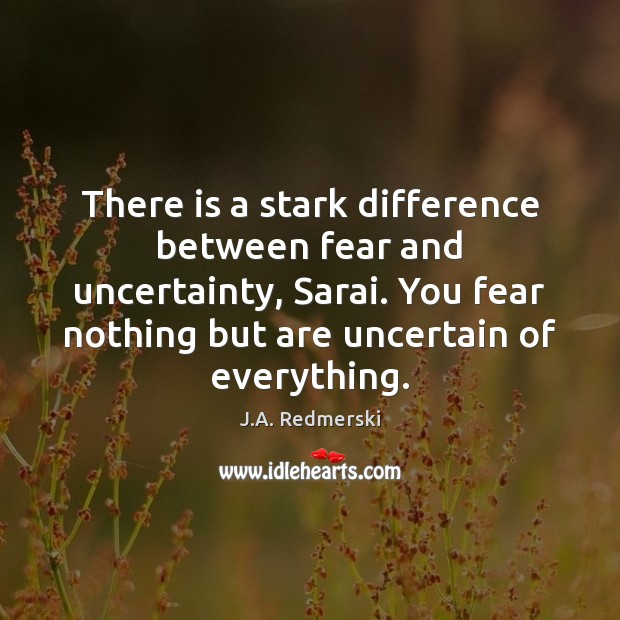 There is a stark difference between fear and uncertainty, Sarai. You fear Image
