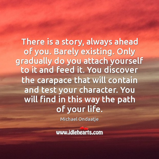 There is a story, always ahead of you. Barely existing. Only gradually Michael Ondaatje Picture Quote