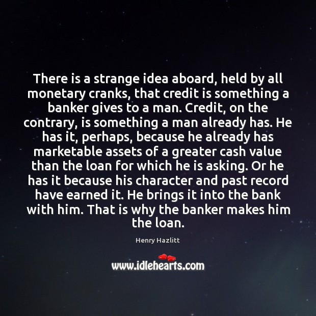There is a strange idea aboard, held by all monetary cranks, that Image