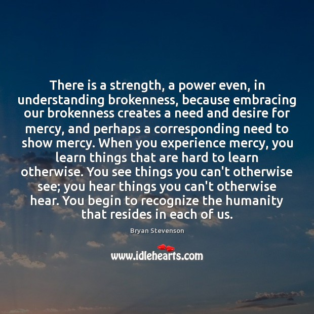 Image, There is a strength, a power even, in understanding brokenness, because embracing