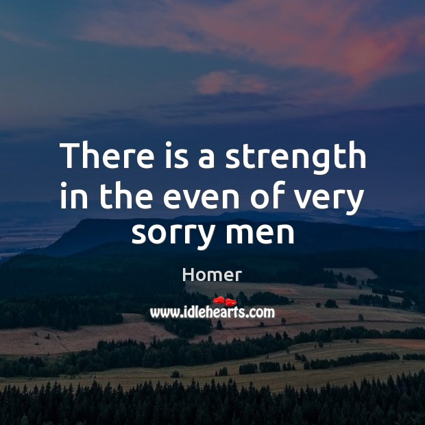 There is a strength in the even of very sorry men Homer Picture Quote