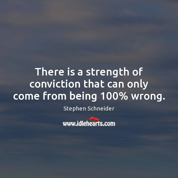 There is a strength of conviction that can only come from being 100% wrong. Image