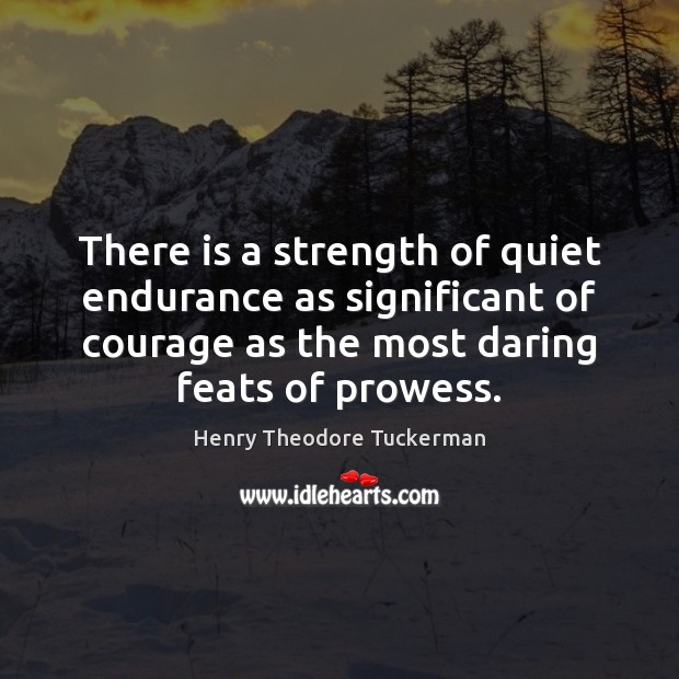 There is a strength of quiet endurance as significant of courage as Henry Theodore Tuckerman Picture Quote