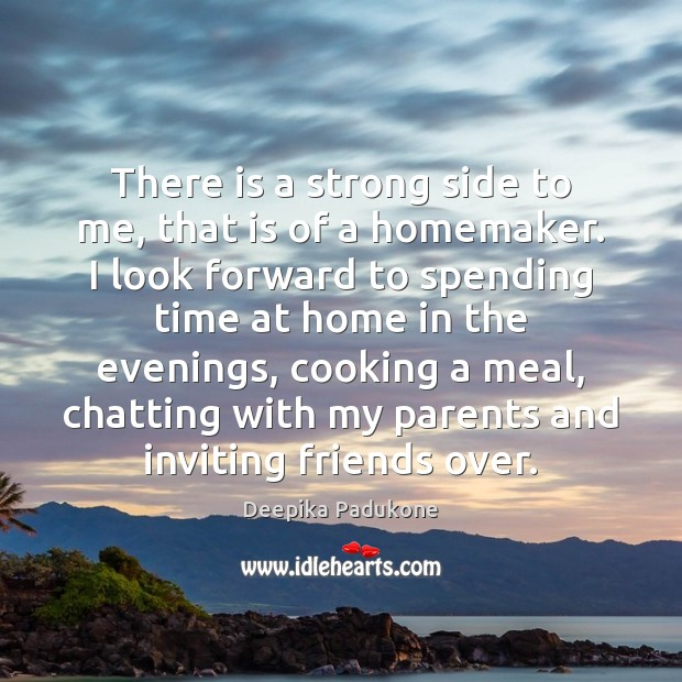 There is a strong side to me, that is of a homemaker. Deepika Padukone Picture Quote