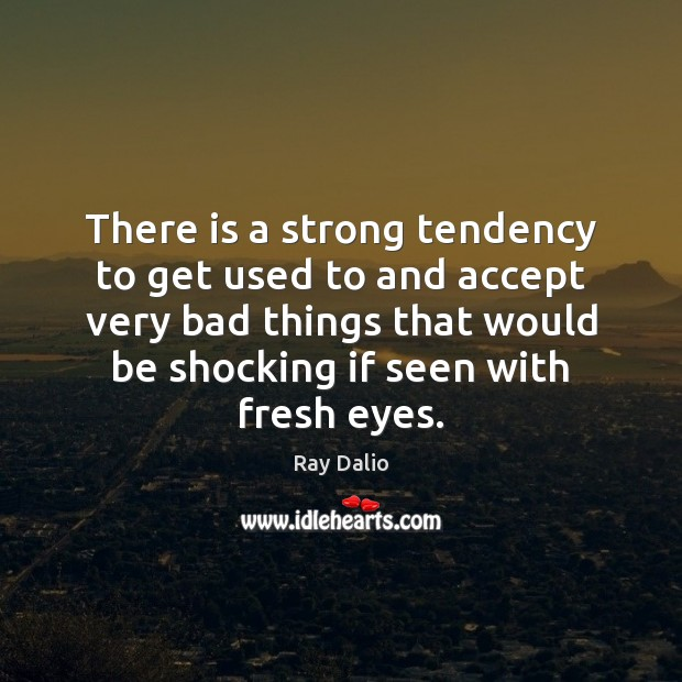 There is a strong tendency to get used to and accept very Ray Dalio Picture Quote
