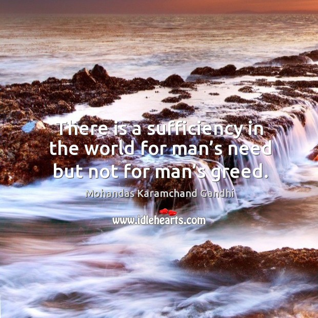 There is a sufficiency in the world for man's need but not for man's greed. Mohandas Karamchand Gandhi Picture Quote