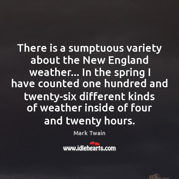 There is a sumptuous variety about the New England weather… In the Image