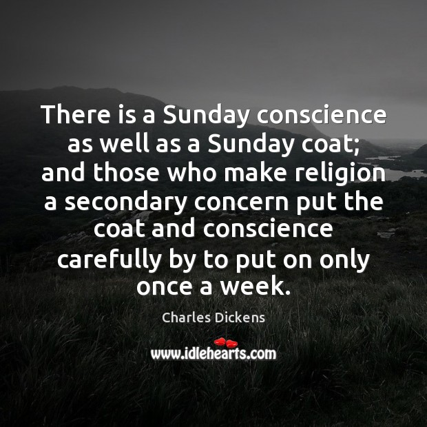 There is a Sunday conscience as well as a Sunday coat; and Charles Dickens Picture Quote