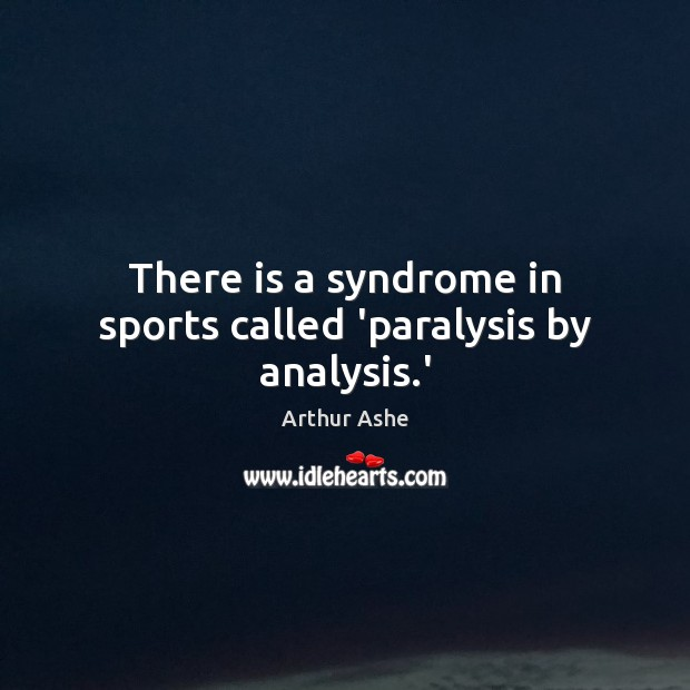 Image, There is a syndrome in sports called 'paralysis by analysis.'