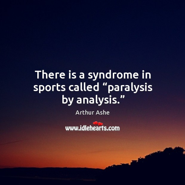 """There is a syndrome in sports called """"paralysis by analysis."""" Arthur Ashe Picture Quote"""