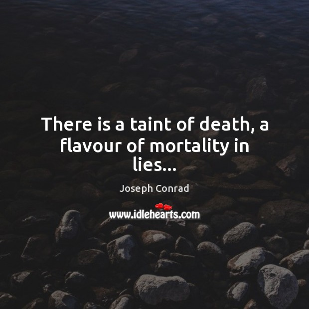 There is a taint of death, a flavour of mortality in lies