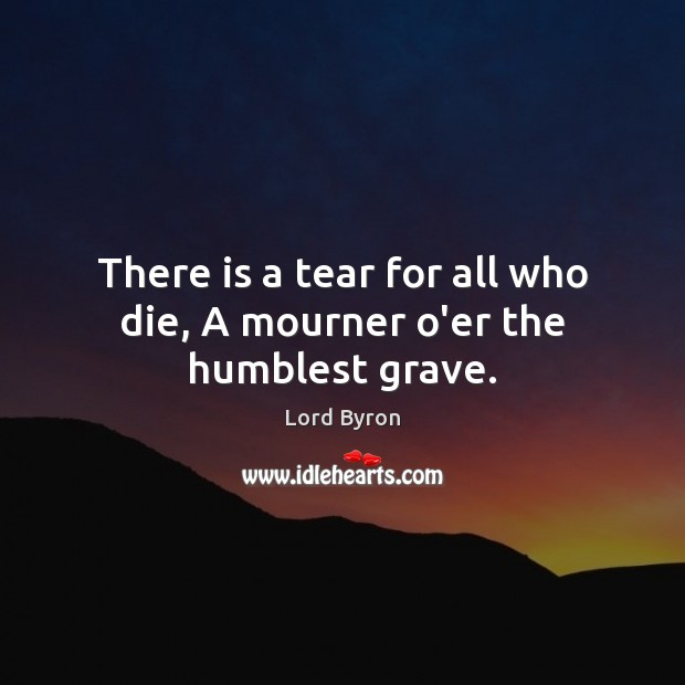 There is a tear for all who die, A mourner o'er the humblest grave. Image