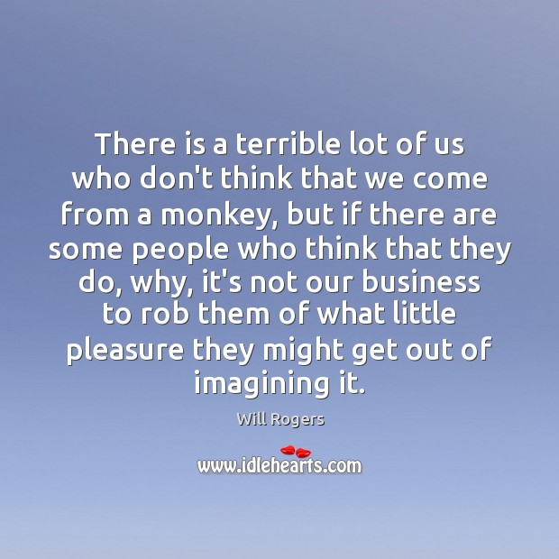 There is a terrible lot of us who don't think that we Will Rogers Picture Quote