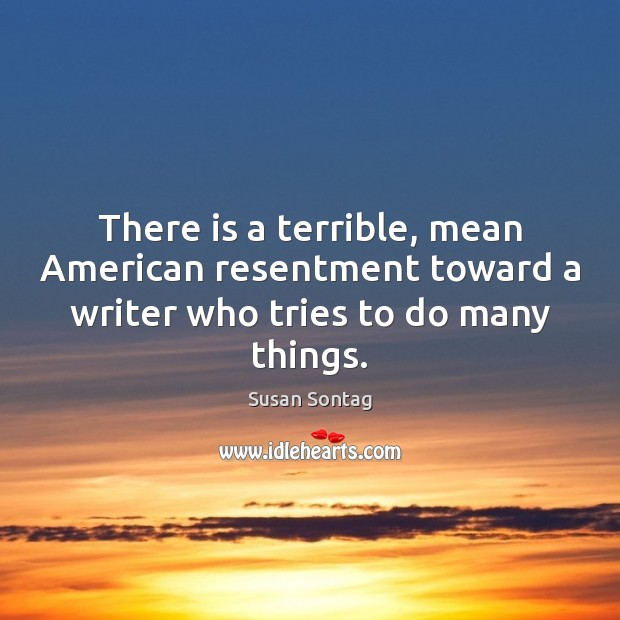 There is a terrible, mean American resentment toward a writer who tries to do many things. Susan Sontag Picture Quote