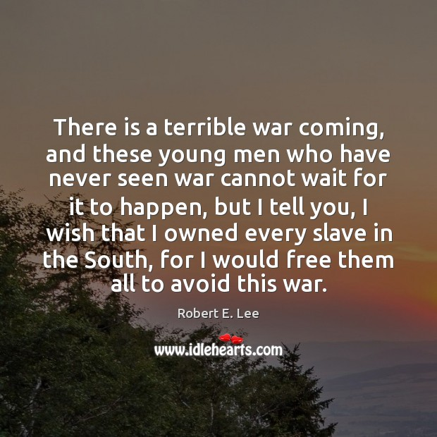 There is a terrible war coming, and these young men who have Robert E. Lee Picture Quote