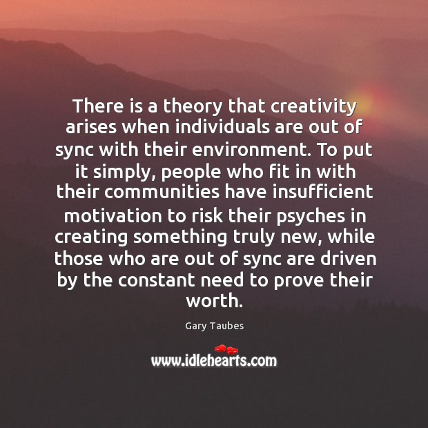 There is a theory that creativity arises when individuals are out of Image