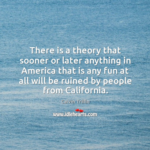 There is a theory that sooner or later anything in America that Calvin Trillin Picture Quote