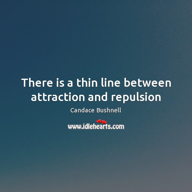 There is a thin line between attraction and repulsion Candace Bushnell Picture Quote