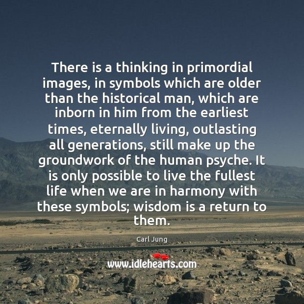 There is a thinking in primordial images, in symbols which are older Image