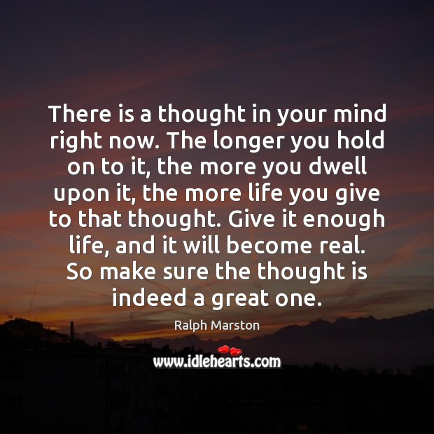 There is a thought in your mind right now. The longer you Ralph Marston Picture Quote