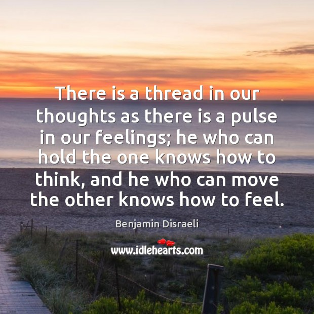 There is a thread in our thoughts as there is a pulse Benjamin Disraeli Picture Quote