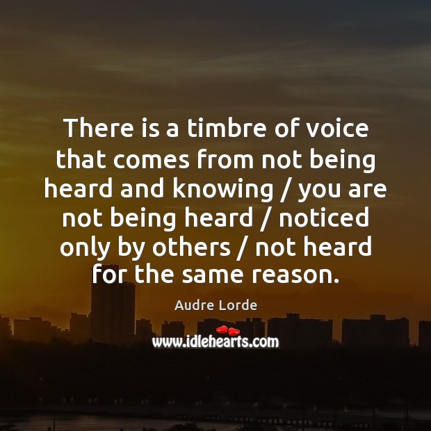 There is a timbre of voice that comes from not being heard Audre Lorde Picture Quote