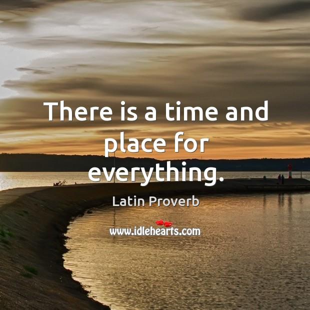 there is a time and place for everything
