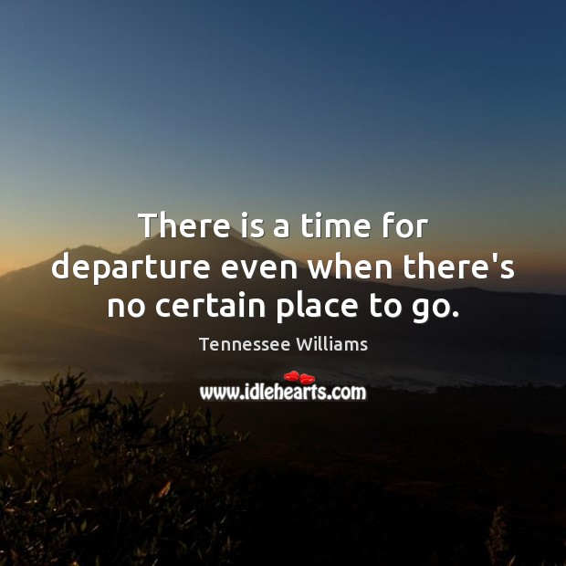 Image, There is a time for departure even when there's no certain place to go.