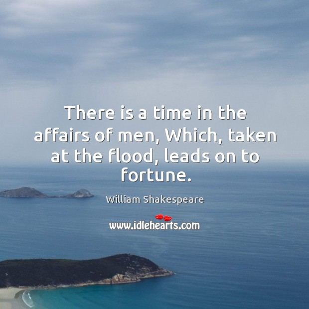 There is a time in the affairs of men, Which, taken at the flood, leads on to fortune. Image