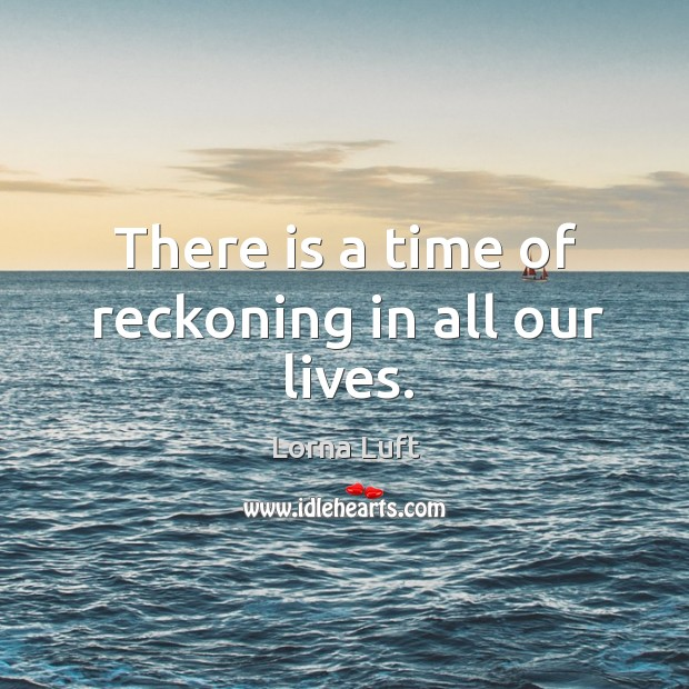 There is a time of reckoning in all our lives. Image