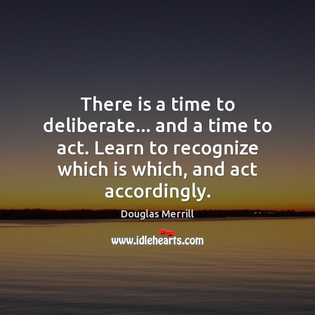 There is a time to deliberate… and a time to act. Learn Image