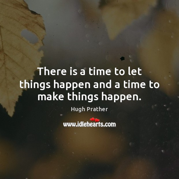 Image, There is a time to let things happen and a time to make things happen.