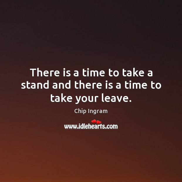 There is a time to take a stand and there is a time to take your leave. Chip Ingram Picture Quote
