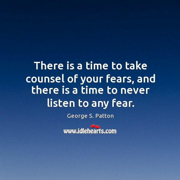 Image, There is a time to take counsel of your fears, and there is a time to never listen to any fear.