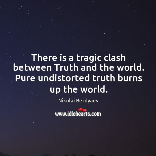 There is a tragic clash between truth and the world. Pure undistorted truth burns up the world. Image