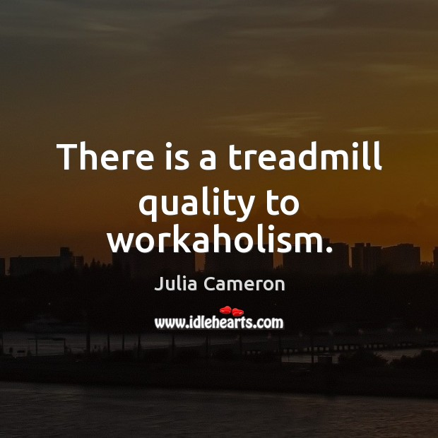 There is a treadmill quality to workaholism. Julia Cameron Picture Quote
