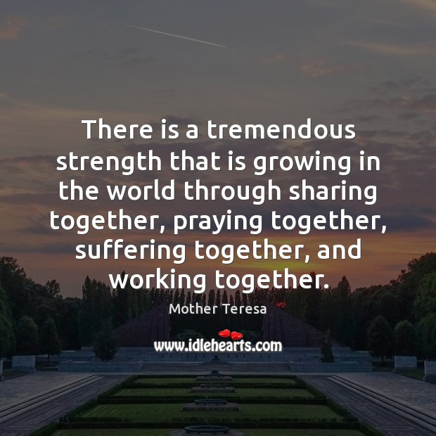 There is a tremendous strength that is growing in the world through Mother Teresa Picture Quote