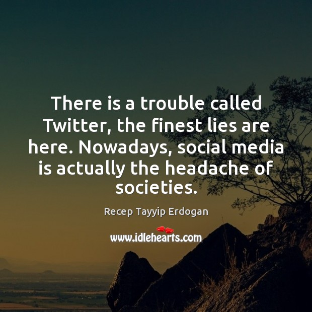 There is a trouble called Twitter, the finest lies are here. Nowadays, Recep Tayyip Erdogan Picture Quote