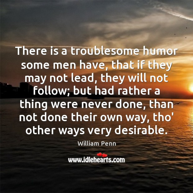 There is a troublesome humor some men have, that if they may William Penn Picture Quote